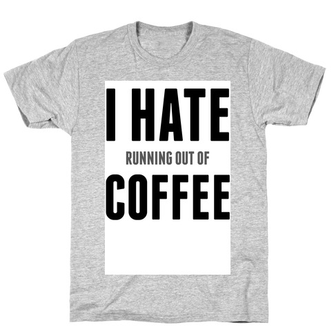 I Hate (running out of) Coffee T-Shirt