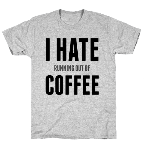 I Hate (running out of) Coffee Mens T-Shirt