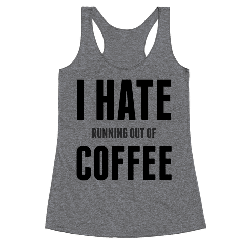 I Hate (running out of) Coffee Racerback Tank Top