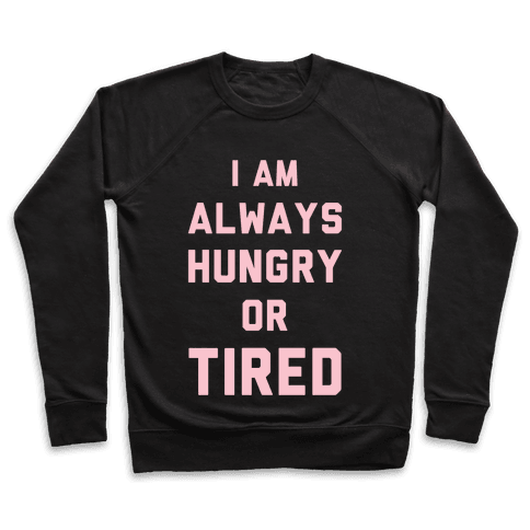 I Am Always Hungry Or Tired Pullover