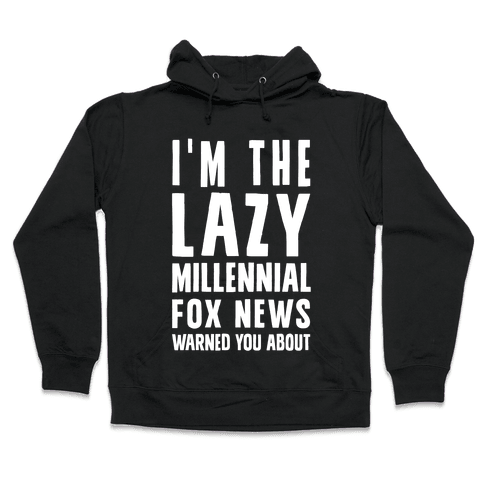 I'm The Lazy Millennial Fox News Warned You About Hooded Sweatshirt