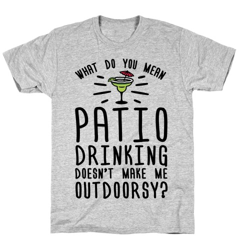 What Do You Mean Patio Drinking Doesn't Make Me Outdoorsy T-Shirt