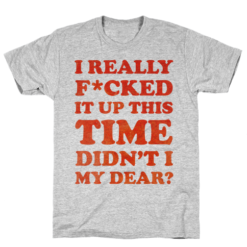 Didn't I My Dear Mens T-Shirt