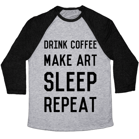 Drink Coffee, Make Art, Sleep, Repeat Baseball Tee