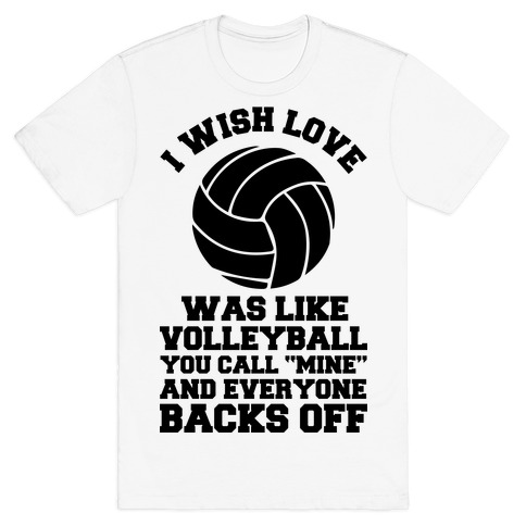 I Wish Love Was Like Volleyball You Call Mine and Everyone Backs Off Mens T-Shirt