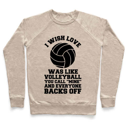 I Wish Love Was Like Volleyball You Call Mine and Everyone Backs Off Pullover