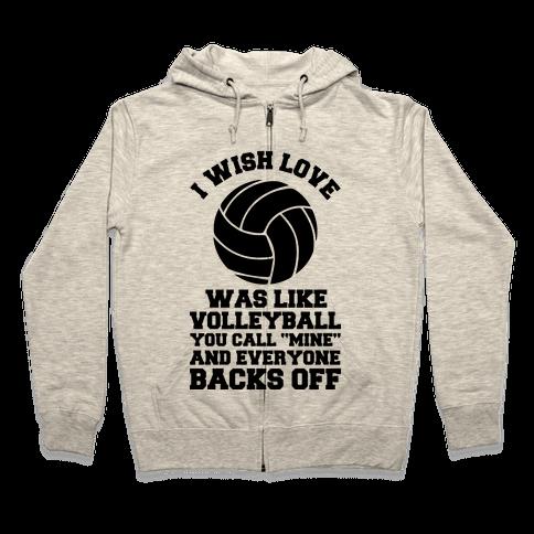 I Wish Love Was Like Volleyball You Call Mine and Everyone Backs Off Zip Hoodie