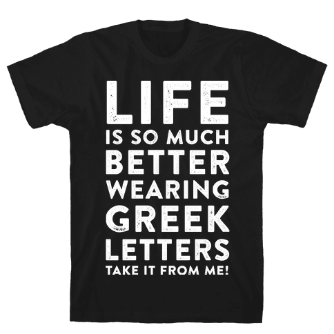 Life Is So Much Better With Wearing Greek Letters