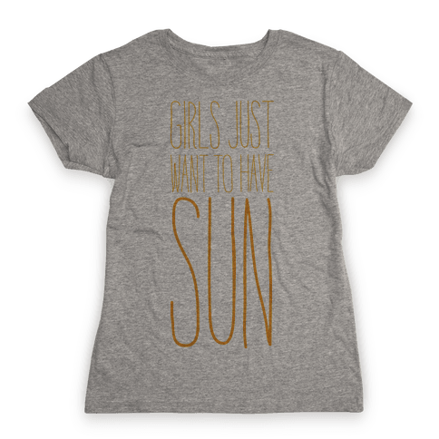 Girls Just Want To Have Sun Womens T-Shirt