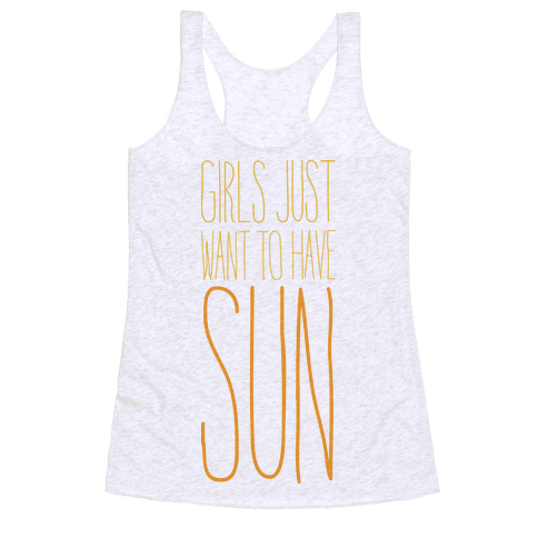 Girls Just Want To Have Sun Racerback Tank Top