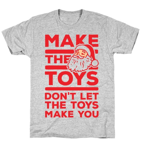 Make The Toys Don't Let The Toys Make You T-Shirt