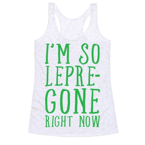 I'm So Lepre-Gone Right now Racerback Tank Top