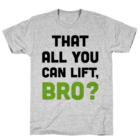 That All You Can Lift, Bro? Mens T-Shirt
