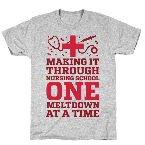 Making It Through Nursing School One Meltdown At A Time T-Shirt