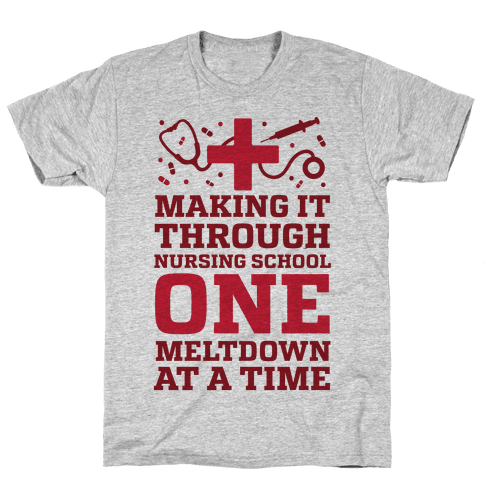 Making It Through Nursing School One Meltdown At A Time Mens T-Shirt