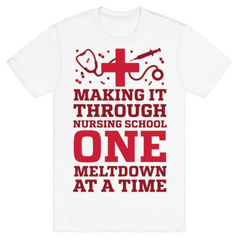 Making It Through Nursing School One Meltdown At A Time Mens T-Shirt
