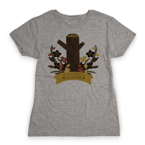 The Log Does Not Judge Womens T-Shirt