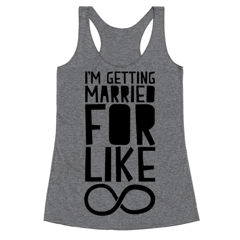 I'm Getting Married For Like Ever Racerback Tank Top