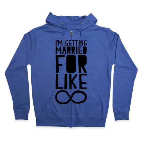 I'm Getting Married For Like Ever Zip Hoodie