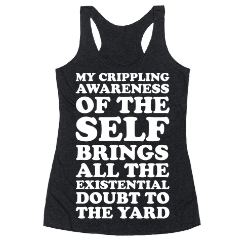 My Crippling Awareness of Self Brings All The Existential Doubt To The Yard Racerback Tank Top