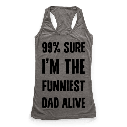 99% Sure I'm The Funniest Dad Alive Racerback Tank Top