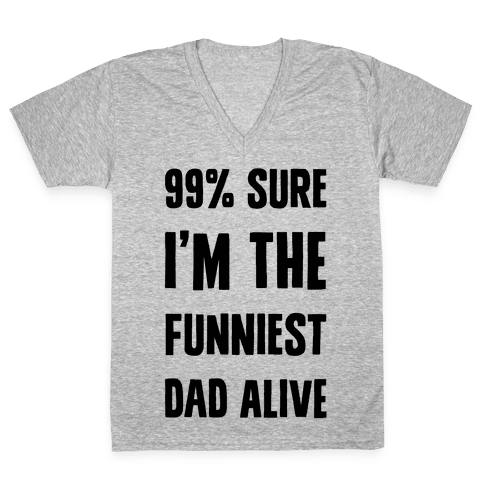 99% Sure I'm The Funniest Dad Alive V-Neck Tee Shirt