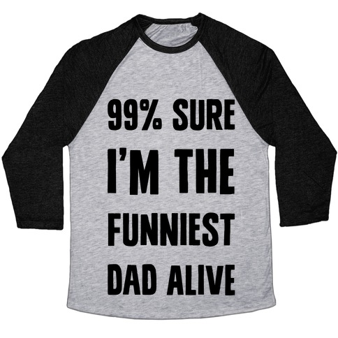 99% Sure I'm The Funniest Dad Alive Baseball Tee