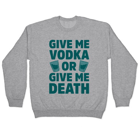 Give Me Vodka Or Give Me Death Pullover