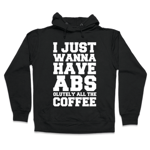 I Just Wanna Have Abs...olutely All The Coffee Hooded Sweatshirt