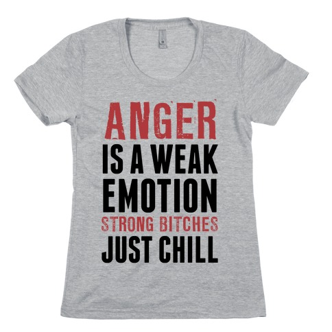 Anger Is A Weak Emotion (Strong Bitches Chill) Womens T-Shirt