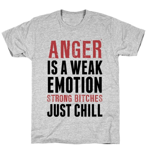 Anger Is A Weak Emotion (Strong Bitches Chill) T-Shirt