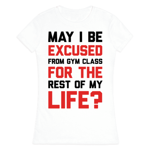 May I Be Excused From Gym Class For The Rest Of My Life? Womens T-Shirt