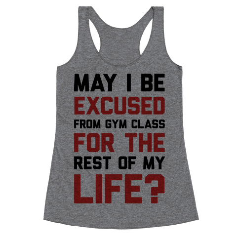May I Be Excused From Gym Class For The Rest Of My Life? Racerback Tank Top