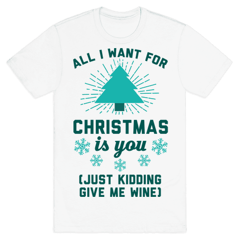 All I Want For Christmas Is You (Just Kidding Give Me Wine) Mens T-Shirt