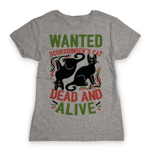 Wanted: Schrodinger's Cat, Dead And Alive Womens T-Shirt