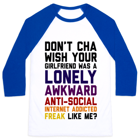 Don't Cha Wish Your Girlfriend Was A Lonely, Awkward, Anti-Social, Internet Addicted Freak Like Me Baseball Tee