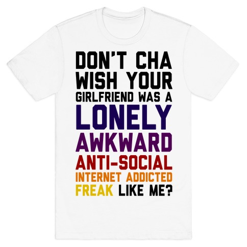 Don't Cha Wish Your Girlfriend Was A Lonely, Awkward, Anti-Social, Internet Addicted Freak Like Me Mens T-Shirt