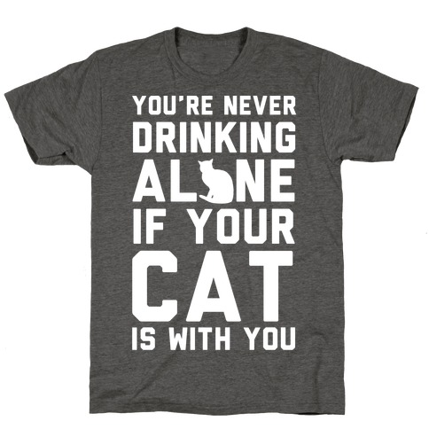 You're Never Drinking Alone If Your Cat Is With You T-Shirt