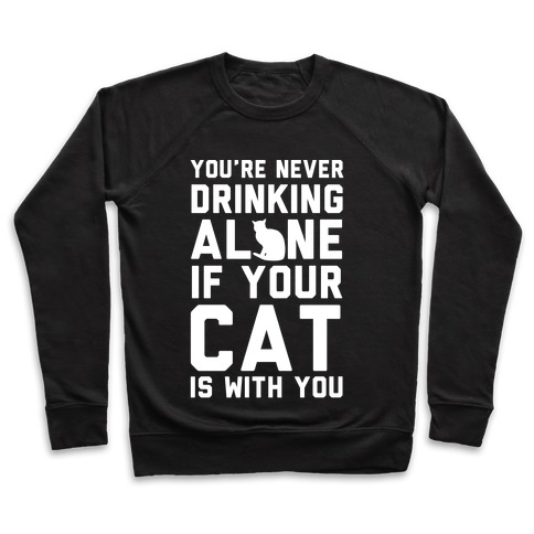 You're Never Drinking Alone If Your Cat Is With You Pullover