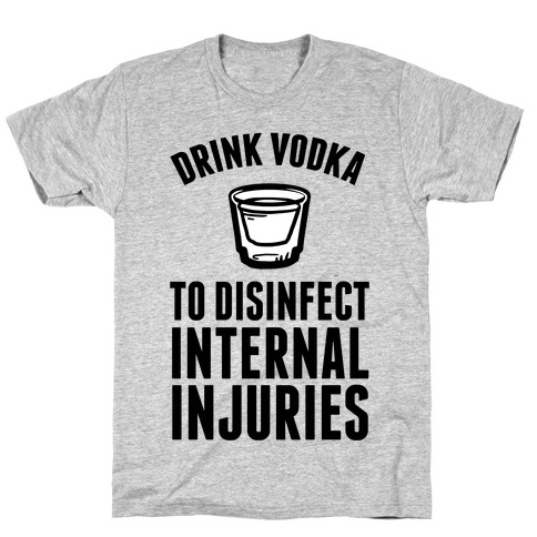 Drink Vodka To Disinfect Internal Injuries T-Shirt