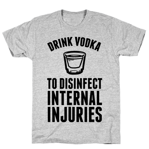 Drink Vodka To Disinfect Internal Injuries Mens T-Shirt