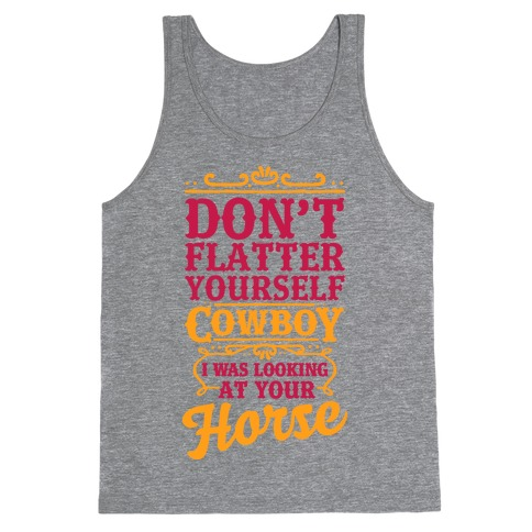 Don't Flatter Yourself Cowboy I Was Looking at Your Horse Tank Top
