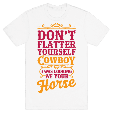 Don't Flatter Yourself Cowboy I Was Looking at Your Horse Mens T-Shirt