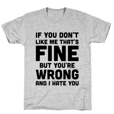 If You Don't Like Me That's Fine But You're Wrong T-Shirt