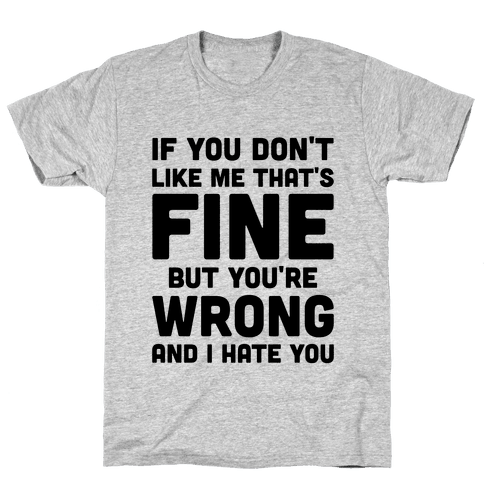 If You Don't Like Me That's Fine But You're Wrong Mens T-Shirt
