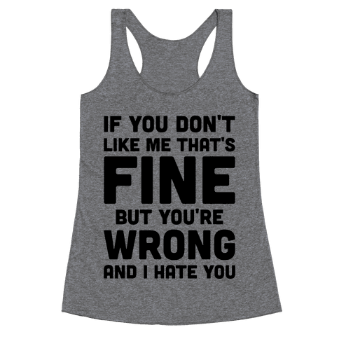 If You Don't Like Me That's Fine But You're Wrong Racerback Tank Top