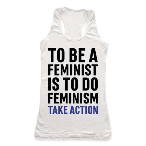 To Be A Feminist Is To Do Feminism - Take Action Racerback Tank Top