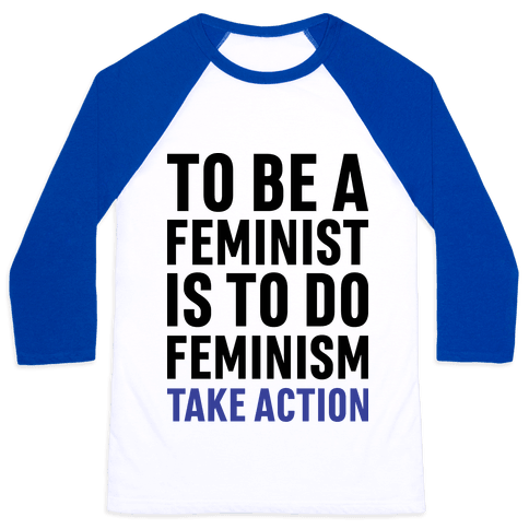 To Be A Feminist Is To Do Feminism - Take Action Baseball Tee