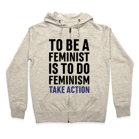 To Be A Feminist Is To Do Feminism - Take Action Zip Hoodie