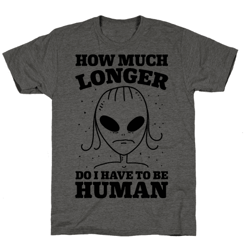 How Much Longer Do I Have To Be Human? Mens T-Shirt
